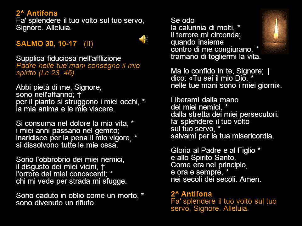 1^ Antifona Porgi a me il tuo orecchio, Signore, vieni presto a liberarmi. Alleluia. SALMO 30, 2-9 (I) Supplica fiduciosa nell'afflizione Padre nelle
