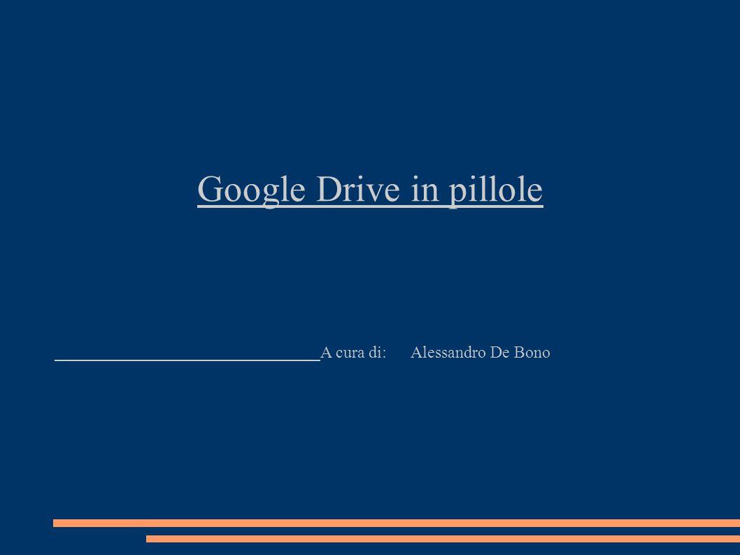 Google Drive in pillole A cura di: Alessandro De Bono