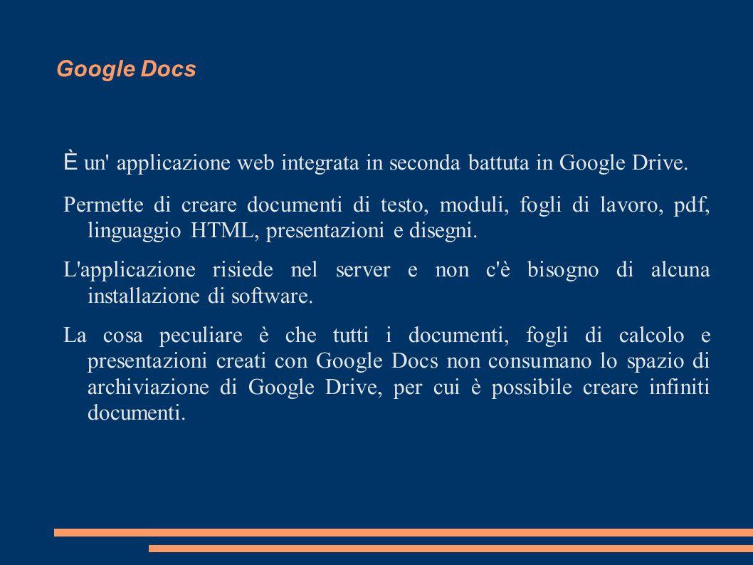 Google Docs È un' applicazione web integrata in seconda battuta in Google Drive. Permette di creare documenti di testo, moduli, fogli di lavoro, pdf,