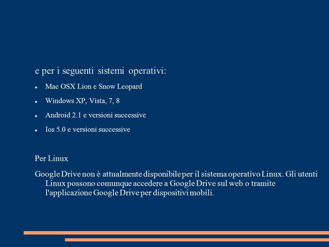 e per i seguenti sistemi operativi: Mac OSX Lion e Snow Leopard Windows XP, Vista, 7, 8 Android 2.1 e versioni successive Ios 5.0 e versioni successive Per Linux Google Drive non è attualmente disponibile per il sistema operativo Linux.