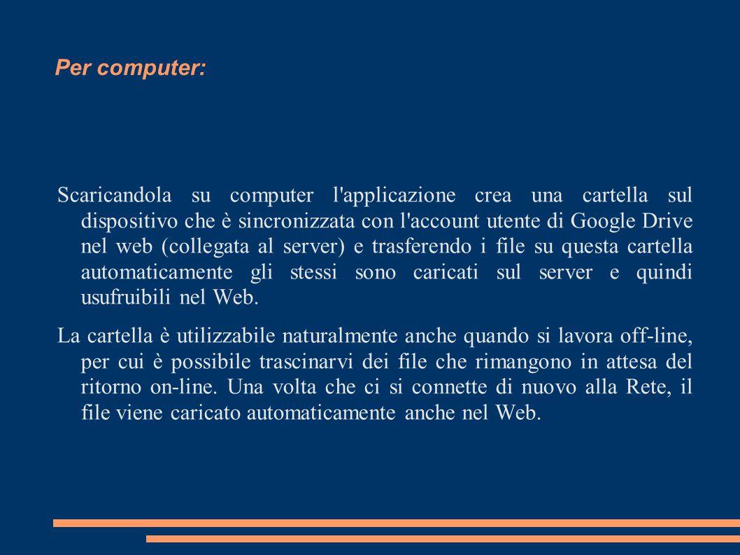 Per computer: Scaricandola su computer l'applicazione crea una cartella sul dispositivo che è sincronizzata con l'account utente di Google Drive nel w