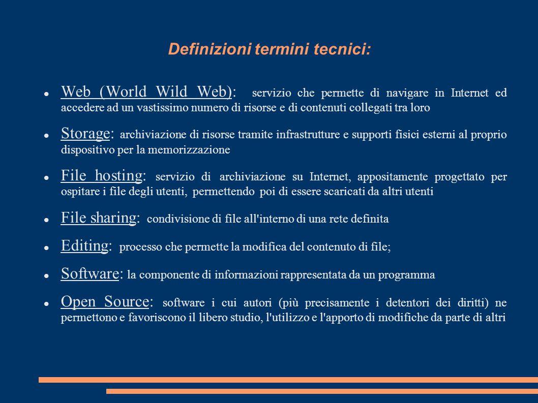 Definizioni termini tecnici: Web (World Wild Web): servizio che permette di navigare in Internet ed accedere ad un vastissimo numero di risorse e di contenuti collegati tra loro Storage: archiviazione di risorse tramite infrastrutture e supporti fisici esterni al proprio dispositivo per la memorizzazione File hosting: servizio di archiviazione su Internet, appositamente progettato per ospitare i file degli utenti, permettendo poi di essere scaricati da altri utenti File sharing: condivisione di file all interno di una rete definita Editing: processo che permette la modifica del contenuto di file; Software: la componente di informazioni rappresentata da un programma Open Source: software i cui autori (più precisamente i detentori dei diritti) ne permettono e favoriscono il libero studio, l utilizzo e l apporto di modifiche da parte di altri