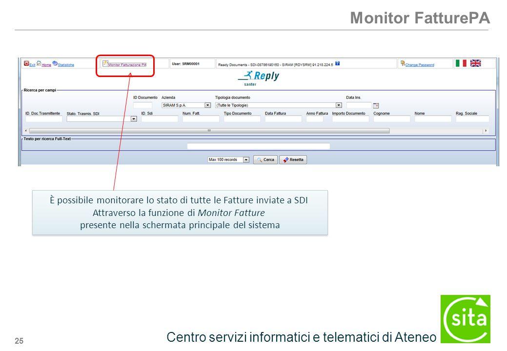 25 Centro servizi informatici e telematici di Ateneo Monitor FatturePA È possibile monitorare lo stato di tutte le Fatture inviate a SDI Attraverso la funzione di Monitor Fatture presente nella schermata principale del sistema È possibile monitorare lo stato di tutte le Fatture inviate a SDI Attraverso la funzione di Monitor Fatture presente nella schermata principale del sistema