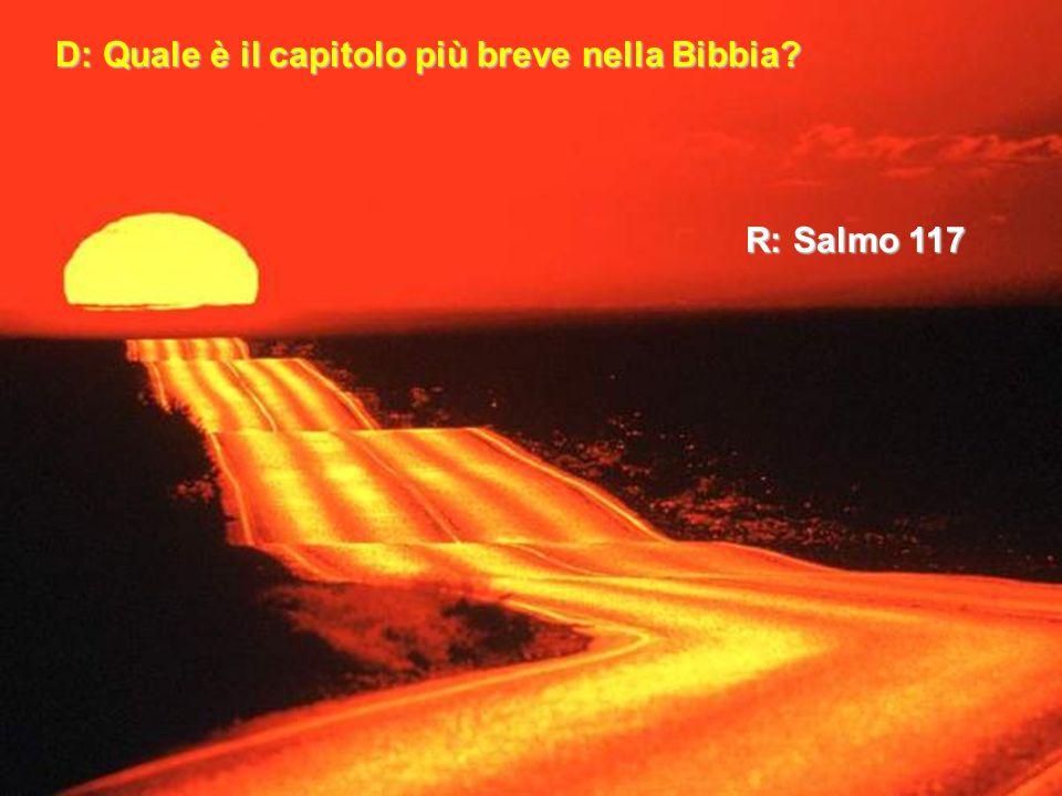 D: Quale è il capitolo più breve nella Bibbia? R: Salmo 117