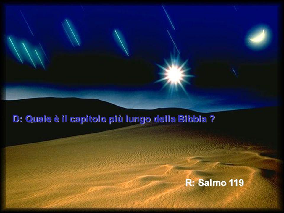 D: Quale è il capitolo al centro della Bibbia ? R: Salmo 118