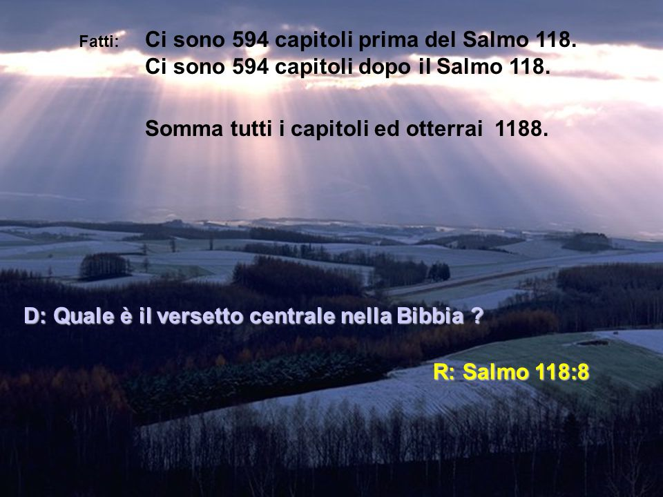 Fatti: Ci sono 594 capitoli prima del Salmo 118. Ci sono 594 capitoli dopo il Salmo 118. Somma tutti i capitoli ed otterrai 1188. D: Quale è il verset