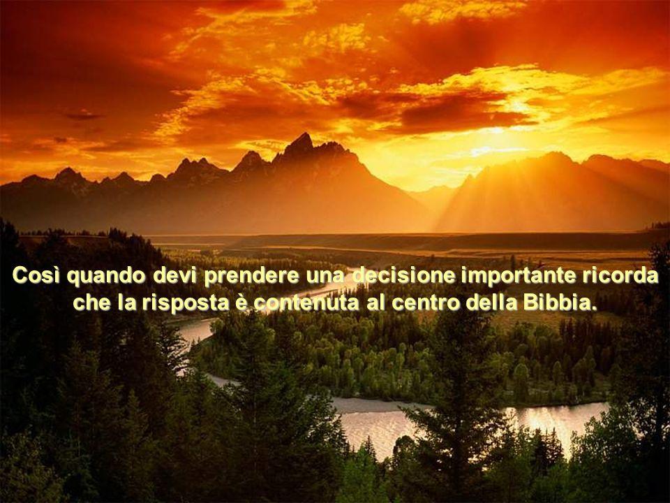 Così quando devi prendere una decisione importante ricorda che la risposta è contenuta al centro della Bibbia.