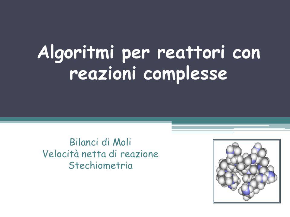 Algoritmi per reattori con reazioni complesse Bilanci di Moli Velocità netta di reazione Stechiometria