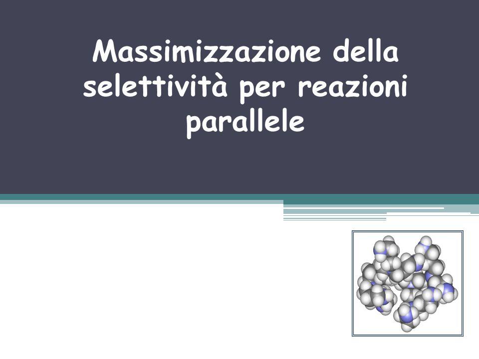 Selettività per sistemi reagenti singoli Esempio (reazioni parallele) Reazione Desireata: Reazione non desiderata: Esaminiamo alcuni scenari operativi di reattori per la massimizzazione della selettività.