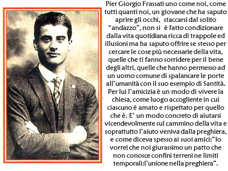 """Pier Giorgio Frassati uno come noi, come tutti quanti noi, un giovane che ha saputo aprire gli occhi, staccarsi dal solito """"andazzo"""", non si è fatto c"""