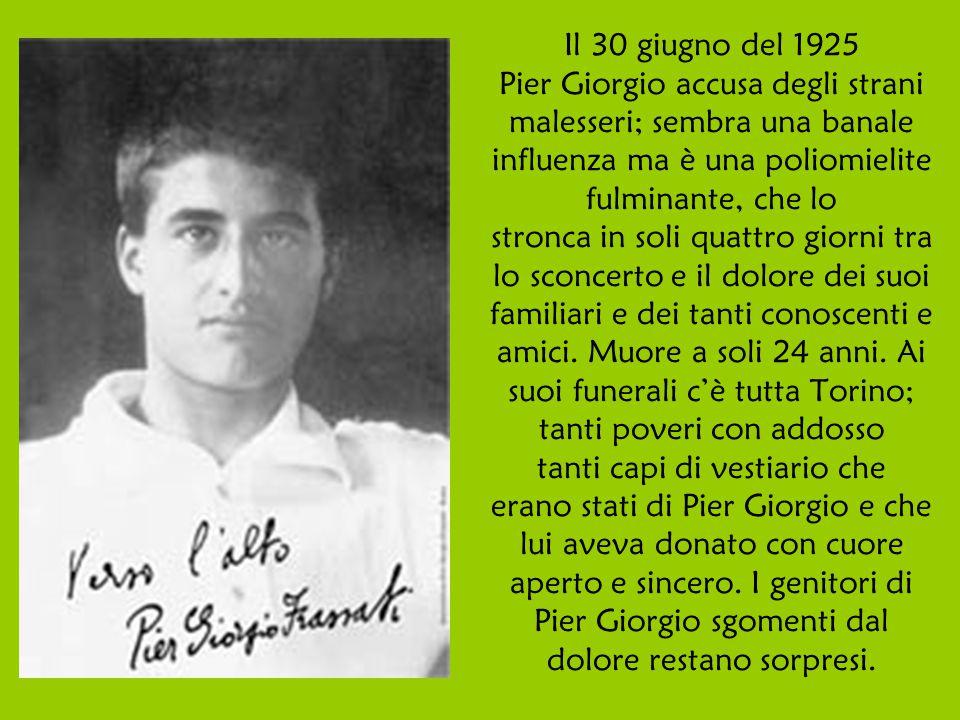 Il 30 giugno del 1925 Pier Giorgio accusa degli strani malesseri; sembra una banale influenza ma è una poliomielite fulminante, che lo stronca in soli