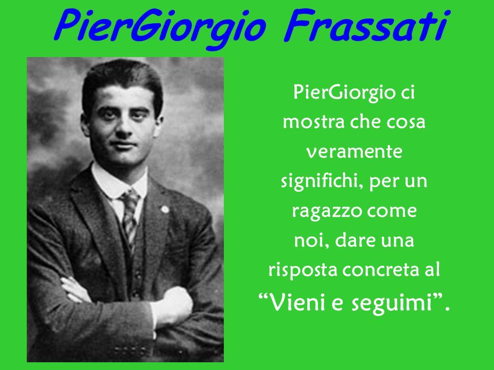 """PierGiorgio Frassati PierGiorgio ci mostra che cosa veramente significhi, per un ragazzo come noi, dare una risposta concreta al """"Vieni e seguimi""""."""
