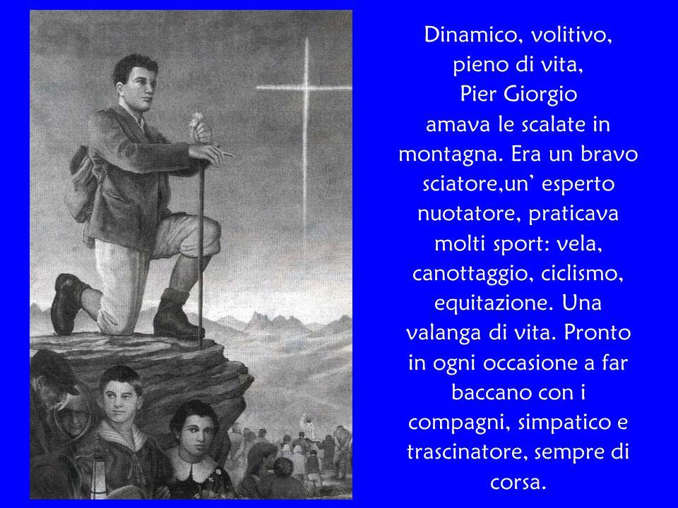 Dinamico, volitivo, pieno di vita, Pier Giorgio amava le scalate in montagna. Era un bravo sciatore,un' esperto nuotatore, praticava molti sport: vela