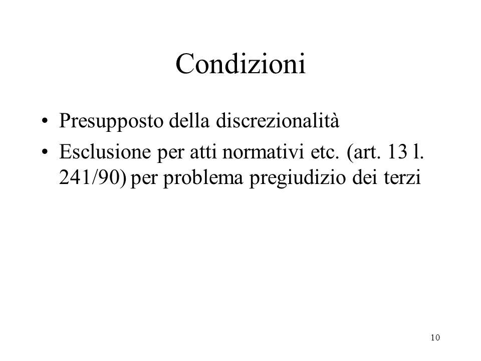 10 Condizioni Presupposto della discrezionalità Esclusione per atti normativi etc. (art. 13 l. 241/90) per problema pregiudizio dei terzi