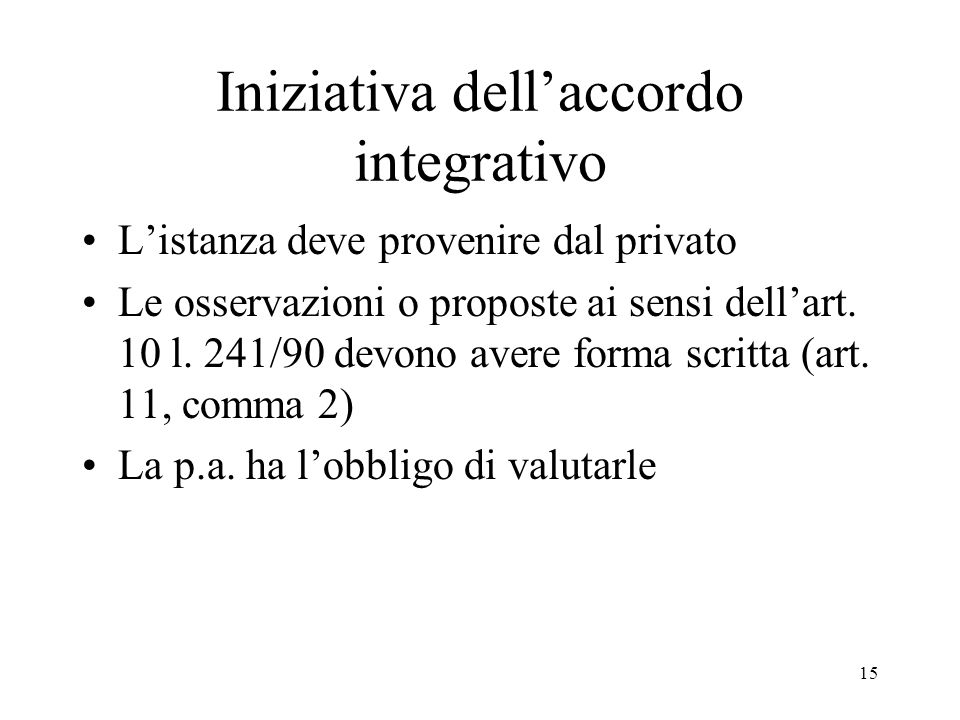 15 Iniziativa dell'accordo integrativo L'istanza deve provenire dal privato Le osservazioni o proposte ai sensi dell'art. 10 l. 241/90 devono avere fo