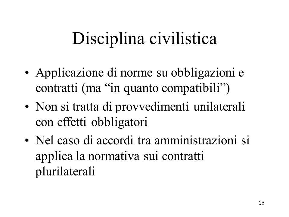 16 Disciplina civilistica Applicazione di norme su obbligazioni e contratti (ma in quanto compatibili ) Non si tratta di provvedimenti unilaterali con effetti obbligatori Nel caso di accordi tra amministrazioni si applica la normativa sui contratti plurilaterali