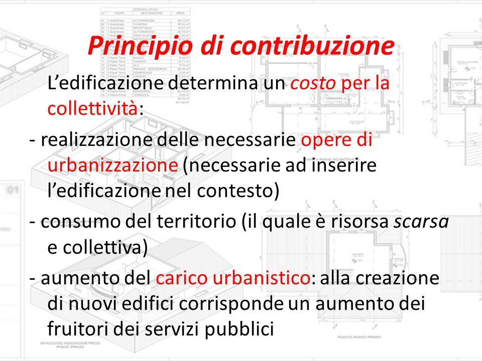 Principio di contribuzione L'edificazione determina un costo per la collettività: - realizzazione delle necessarie opere di urbanizzazione (necessarie