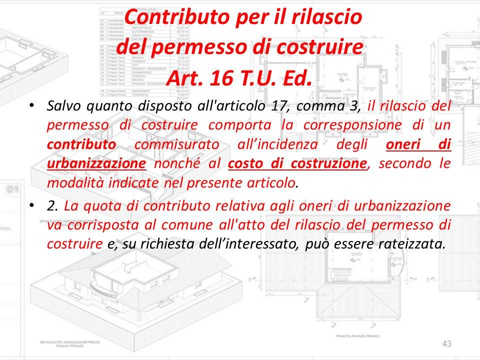 Contributo per il rilascio del permesso di costruire Art. 16 T.U. Ed. Salvo quanto disposto all'articolo 17, comma 3, il rilascio del permesso di cost