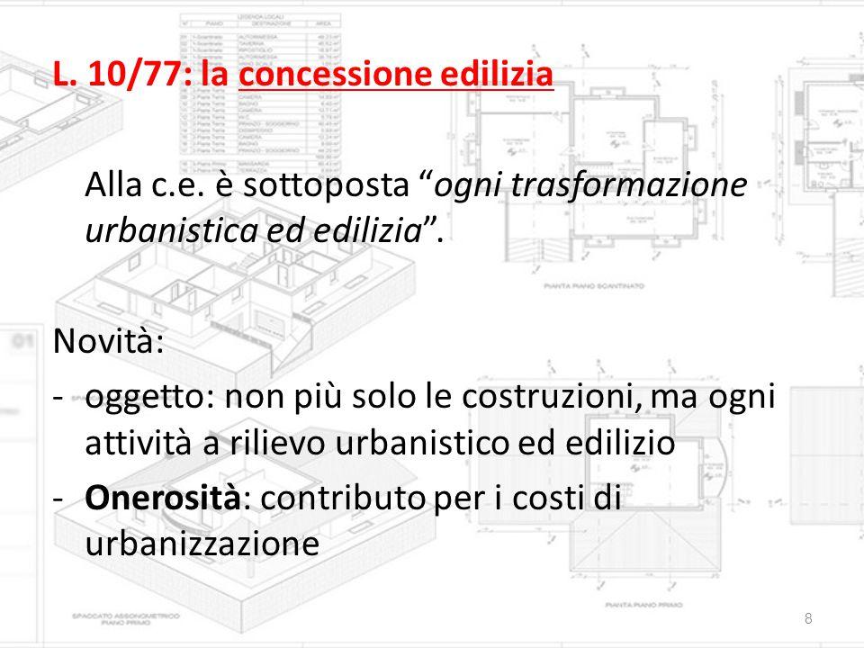 """L. 10/77: la concessione edilizia Alla c.e. è sottoposta """"ogni trasformazione urbanistica ed edilizia"""". Novità: -oggetto: non più solo le costruzioni,"""