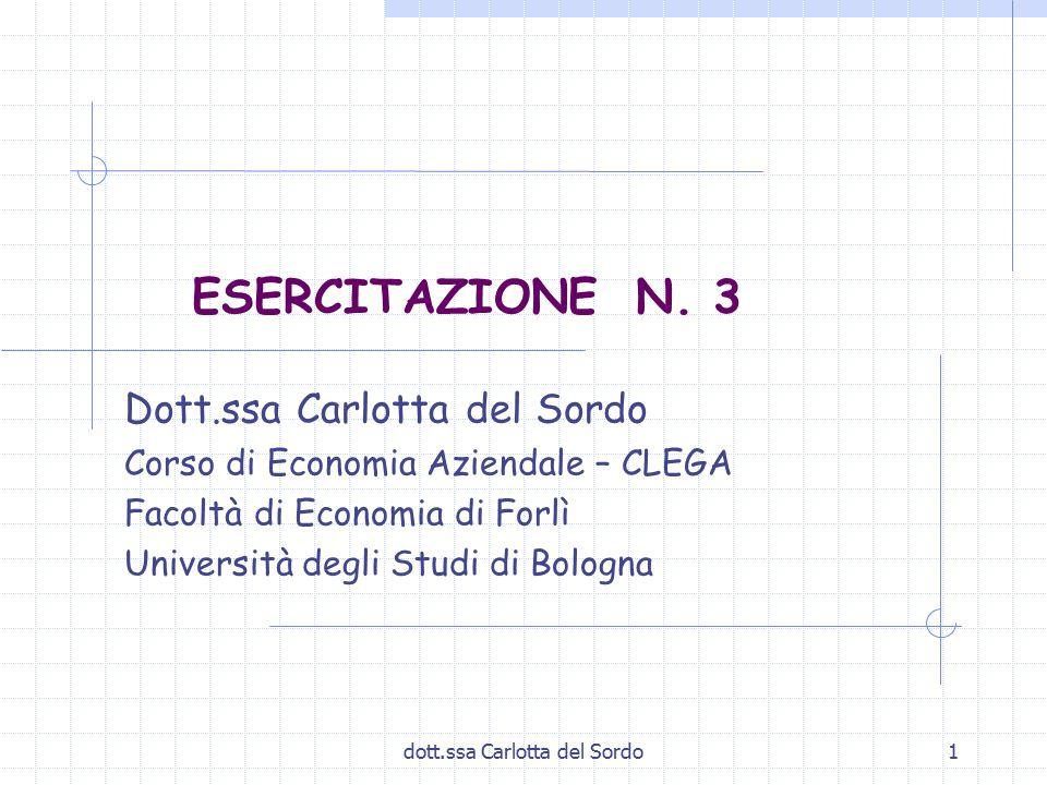 dott.ssa Carlotta del Sordo1 ESERCITAZIONE N. 3 Dott.ssa Carlotta del Sordo Corso di Economia Aziendale – CLEGA Facoltà di Economia di Forlì Universit