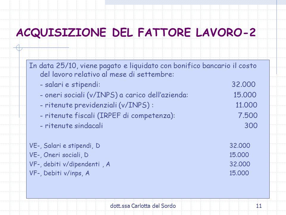 dott.ssa Carlotta del Sordo11 ACQUISIZIONE DEL FATTORE LAVORO-2 In data 25/10, viene pagato e liquidato con bonifico bancario il costo del lavoro relativo al mese di settembre: - salari e stipendi: 32.000 - oneri sociali (v/INPS) a carico dell'azienda: 15.000 - ritenute previdenziali (v/INPS) : 11.000 - ritenute fiscali (IRPEF di competenza): 7.500 - ritenute sindacali 300 VE-, Salari e stipendi, D32.000 VE-, Oneri sociali, D15.000 VF-, debiti v/dipendenti, A32.000 VF-, Debiti v/inps, A15.000