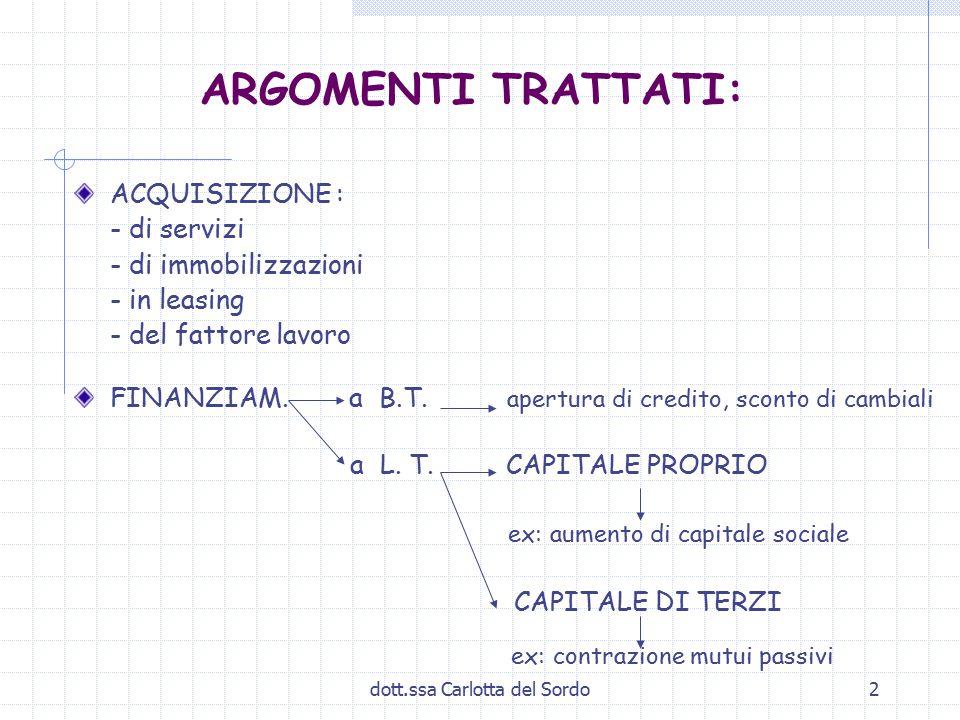 dott.ssa Carlotta del Sordo2 ARGOMENTI TRATTATI: ACQUISIZIONE : - di servizi - di immobilizzazioni - in leasing - del fattore lavoro FINANZIAM.
