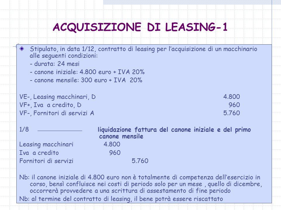 dott.ssa Carlotta del Sordo8 ACQUISIZIONE DI LEASING-1 Stipulato, in data 1/12, contratto di leasing per l'acquisizione di un macchinario alle seguenti condizioni: - durata: 24 mesi - canone iniziale: 4.800 euro + IVA 20% - canone mensile: 300 euro + IVA 20% VE-, Leasing macchinari, D 4.800 VF+, Iva a credito, D 960 VF-, Fornitori di servizi A 5.760 1/8 liquidazione fattura del canone iniziale e del primo canone mensile Leasing macchinari 4.800 Iva a credito 960 Fornitori di servizi 5.760 Nb: il canone iniziale di 4.800 euro non è totalmente di competenza dell'esercizio in corso, bensì confluisce nei costi di periodo solo per un mese, quello di dicembre, occorrerà provvedere a una scrittura di assestamento di fine periodo Nb: al termine del contratto di leasing, il bene potrà essere riscattato