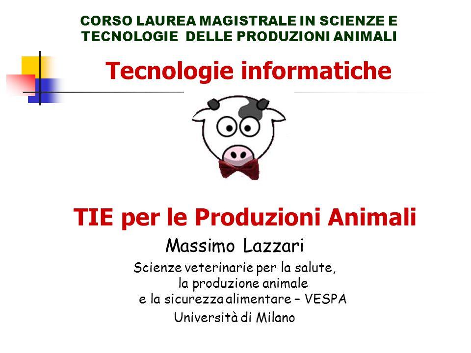 Tecnologie informatiche CORSO LAUREA MAGISTRALE IN SCIENZE E TECNOLOGIE DELLE PRODUZIONI ANIMALI TIE per le Produzioni Animali Massimo Lazzari Scienze veterinarie per la salute, la produzione animale e la sicurezza alimentare – VESPA Università di Milano