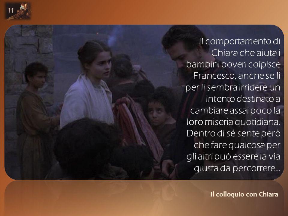 Il colloquio con Chiara 11 Il comportamento di Chiara che aiuta i bambini poveri colpisce Francesco, anche se lì per lì sembra irridere un intento destinato a cambiare assai poco la loro miseria quotidiana.