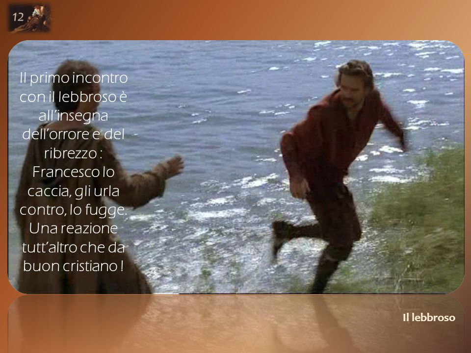 Il lebbroso 12 Il primo incontro con il lebbroso è all'insegna dell'orrore e del ribrezzo : Francesco lo caccia, gli urla contro, lo fugge.