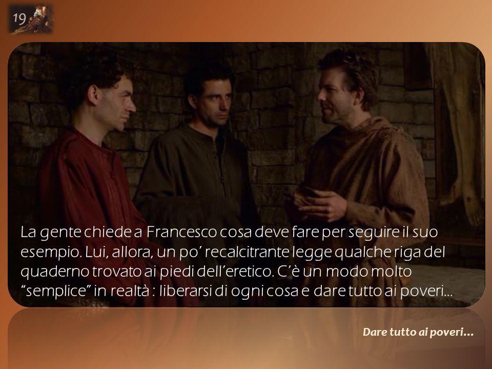Dare tutto ai poveri… 19 La gente chiede a Francesco cosa deve fare per seguire il suo esempio.