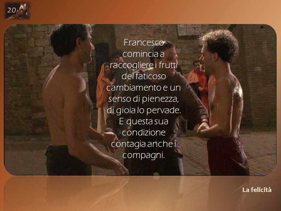 La felicità 20 Francesco comincia a raccogliere i frutti del faticoso cambiamento e un senso di pienezza, di gioia lo pervade.