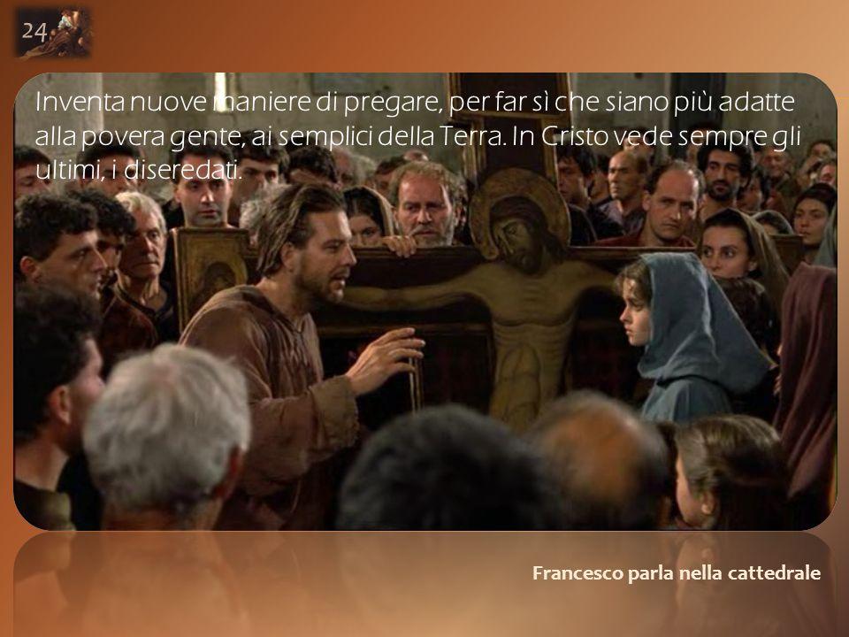 Francesco parla nella cattedrale 24 Inventa nuove maniere di pregare, per far sì che siano più adatte alla povera gente, ai semplici della Terra.