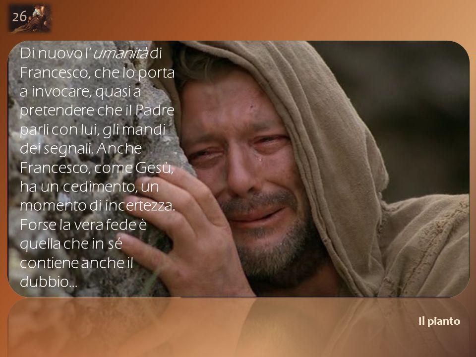 Il pianto 26 Di nuovo l'umanità di Francesco, che lo porta a invocare, quasi a pretendere che il Padre parli con lui, gli mandi dei segnali.