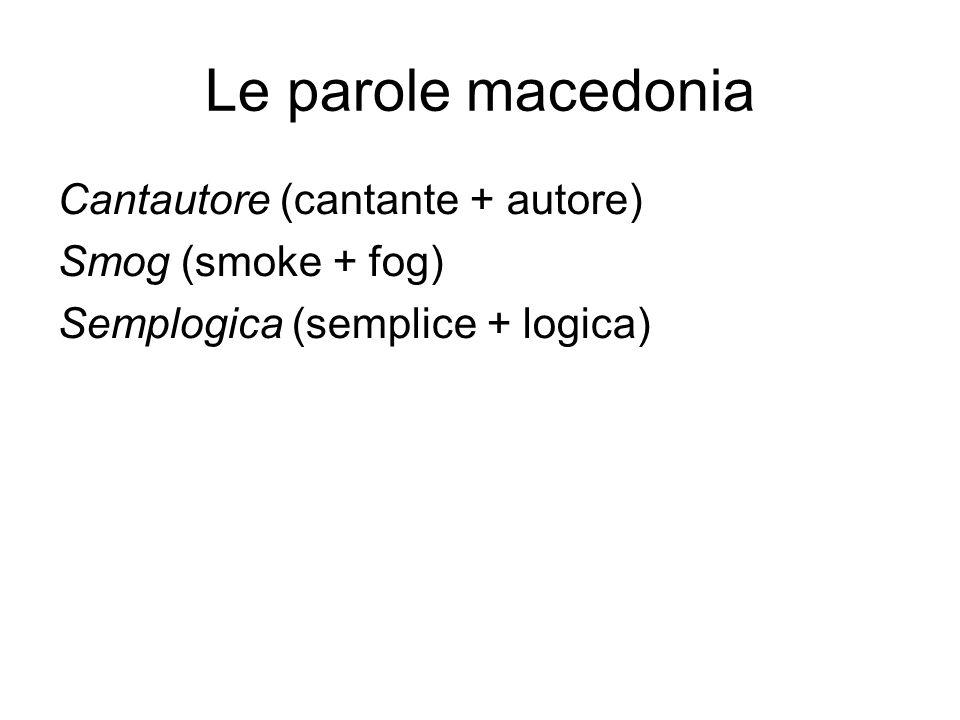 Le parole macedonia Cantautore (cantante + autore) Smog (smoke + fog) Semplogica (semplice + logica)