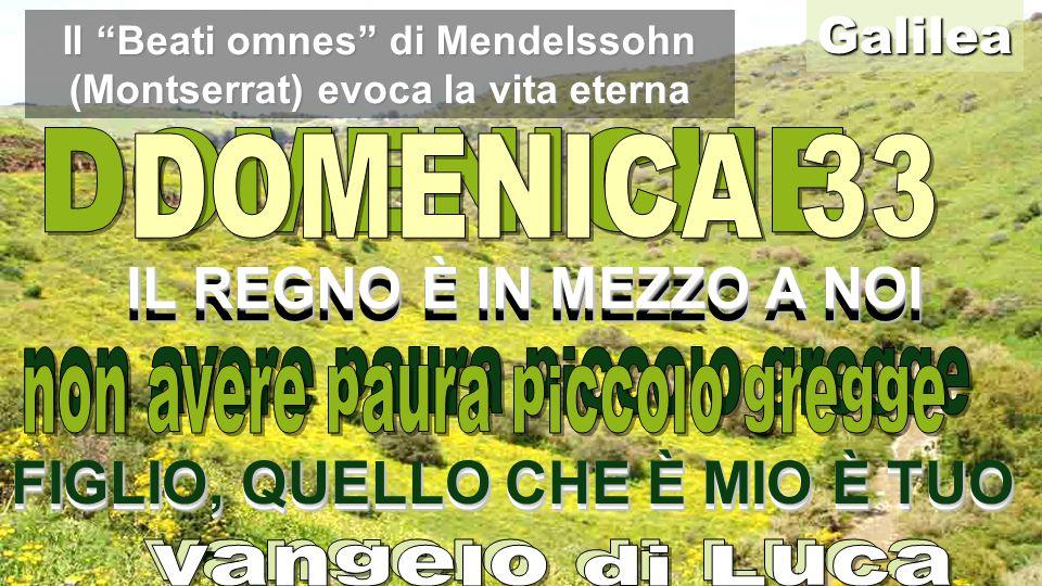 IL REGNO È IN MEZZO A NOI FIGLIO, QUELLO CHE È MIO È TUO IL REGNO È IN MEZZO A NOI Galilea FIGLIO, QUELLO CHE È MIO È TUO Il Beati omnes di Mendelssohn (Montserrat) evoca la vita eterna