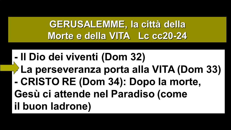 GERUSALEMME, la città della Morte e della VITA Lc cc20-24 - Il Dio dei viventi (Dom 32) - La perseveranza porta alla VITA (Dom 33) - CRISTO RE (Dom 34): Dopo la morte, Gesù ci attende nel Paradiso (come il buon ladrone)