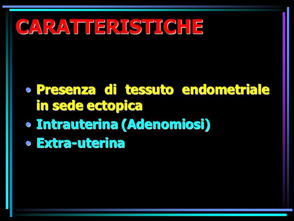 CARATTERISTICHE Presenza di tessuto endometriale in sede ectopicaPresenza di tessuto endometriale in sede ectopica Intrauterina (Adenomiosi)Intrauteri