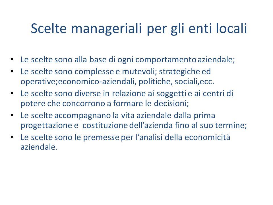 Scelte manageriali per gli enti locali Le scelte sono alla base di ogni comportamento aziendale; Le scelte sono complesse e mutevoli; strategiche ed o