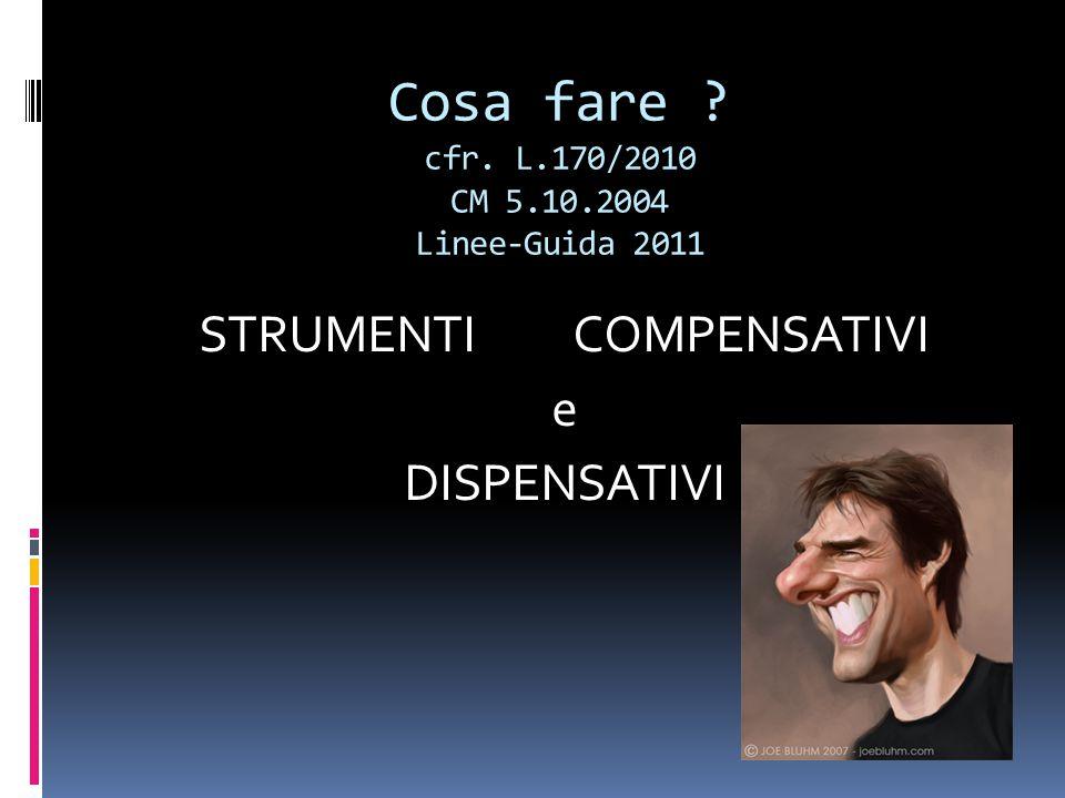 Cosa fare cfr. L.170/2010 CM 5.10.2004 Linee-Guida 2011 STRUMENTI COMPENSATIVI e DISPENSATIVI