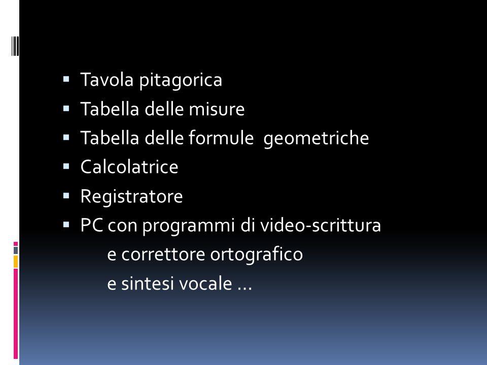  Tavola pitagorica  Tabella delle misure  Tabella delle formule geometriche  Calcolatrice  Registratore  PC con programmi di video-scrittura e correttore ortografico e sintesi vocale …