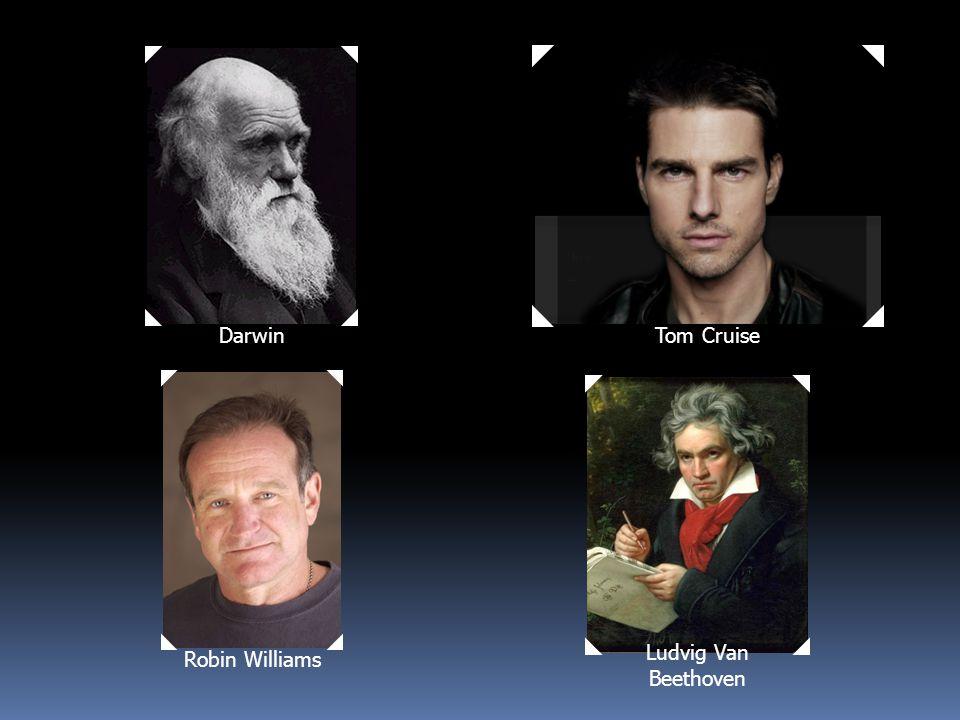 DarwinRobin Williams Tom Cruise Ludvig Van Beethoven