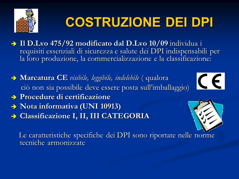 COSTRUZIONE DEI DPI COSTRUZIONE DEI DPI  Il D.Lvo 475/92 modificato dal D.Lvo 10/09 individua i requisiti essenziali di sicurezza e salute dei DPI in