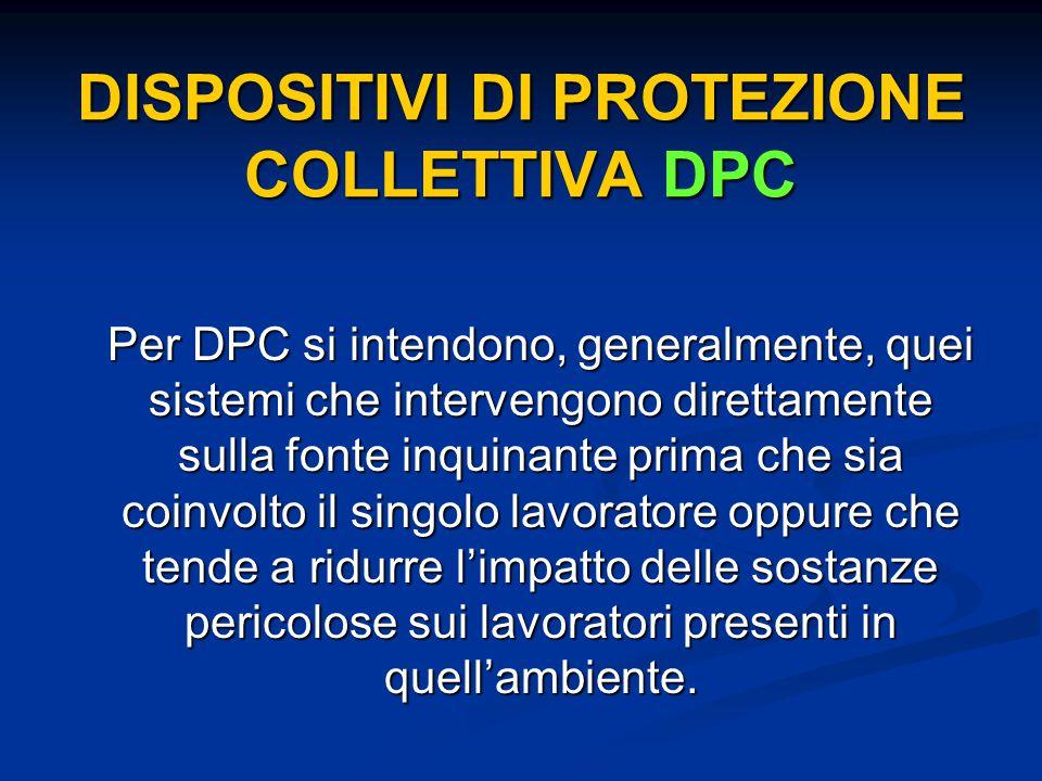 DISPOSITIVI DI PROTEZIONE COLLETTIVA DPC Per DPC si intendono, generalmente, quei sistemi che intervengono direttamente sulla fonte inquinante prima c