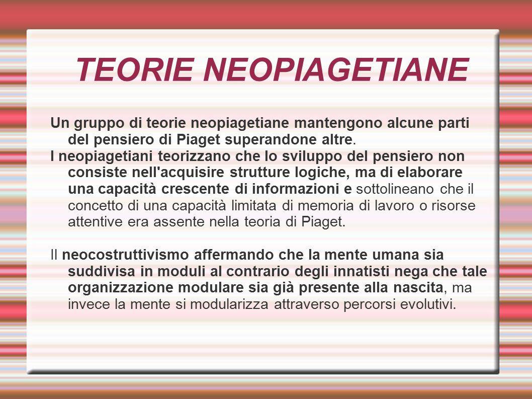 TEORIE NEOPIAGETIANE Un gruppo di teorie neopiagetiane mantengono alcune parti del pensiero di Piaget superandone altre. I neopiagetiani teorizzano ch