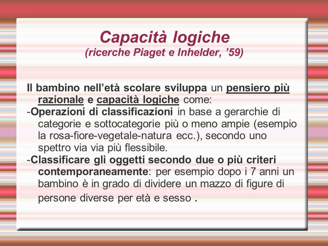 Capacità logiche (ricerche Piaget e Inhelder, '59) Il bambino nell'età scolare sviluppa un pensiero più razionale e capacità logiche come: -Operazioni