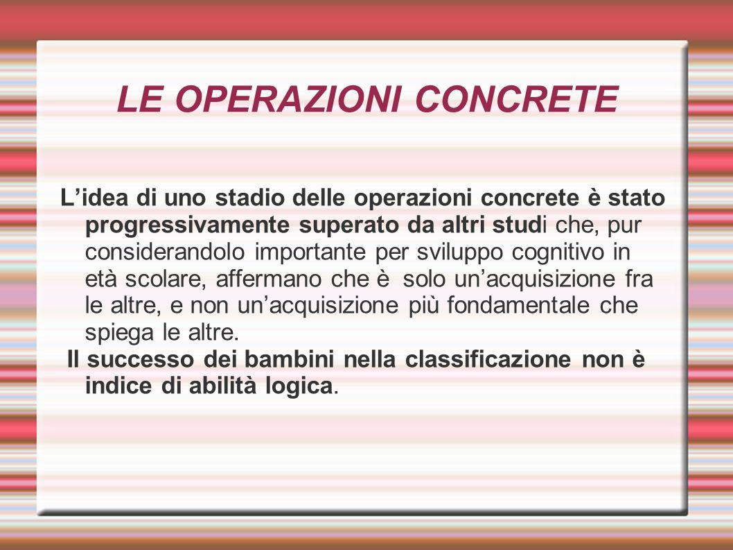 LE OPERAZIONI CONCRETE L'idea di uno stadio delle operazioni concrete è stato progressivamente superato da altri studi che, pur considerandolo importa
