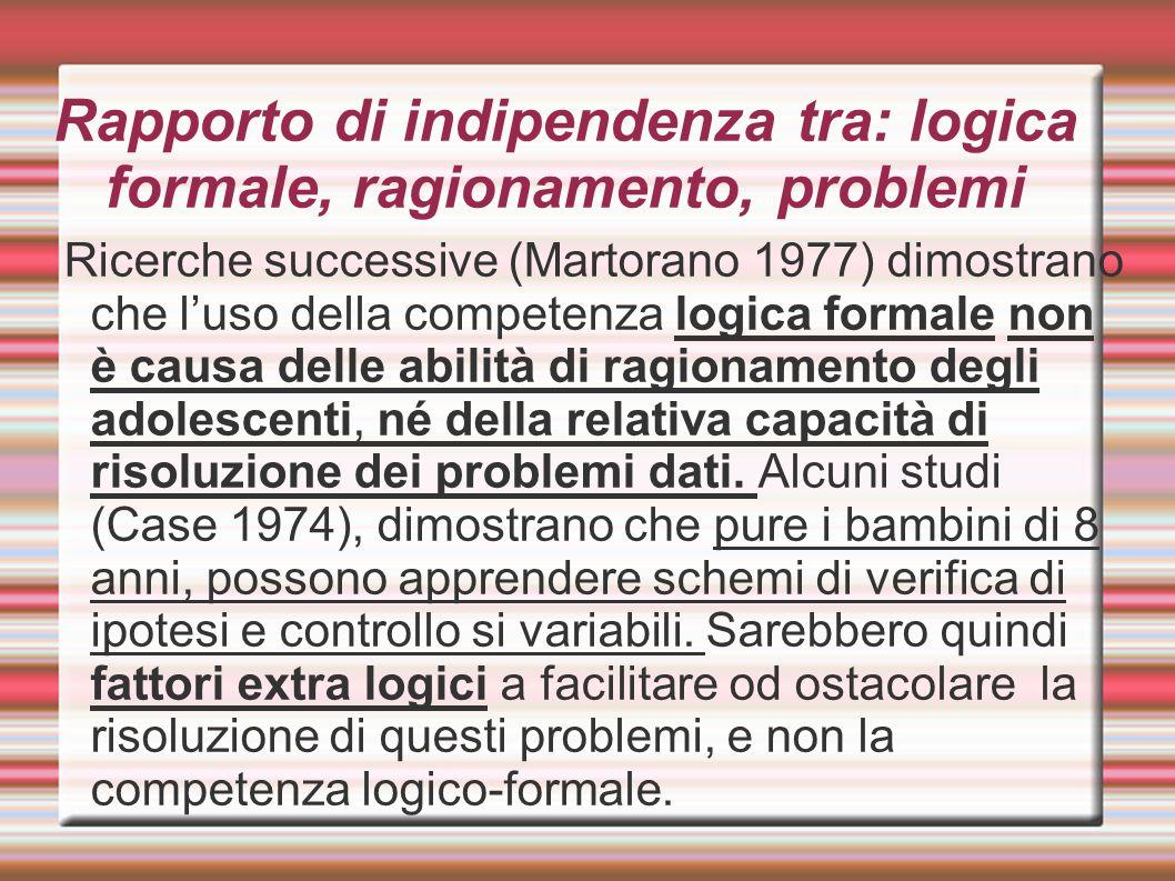 Rapporto di indipendenza tra: logica formale, ragionamento, problemi Ricerche successive (Martorano 1977) dimostrano che l'uso della competenza logica