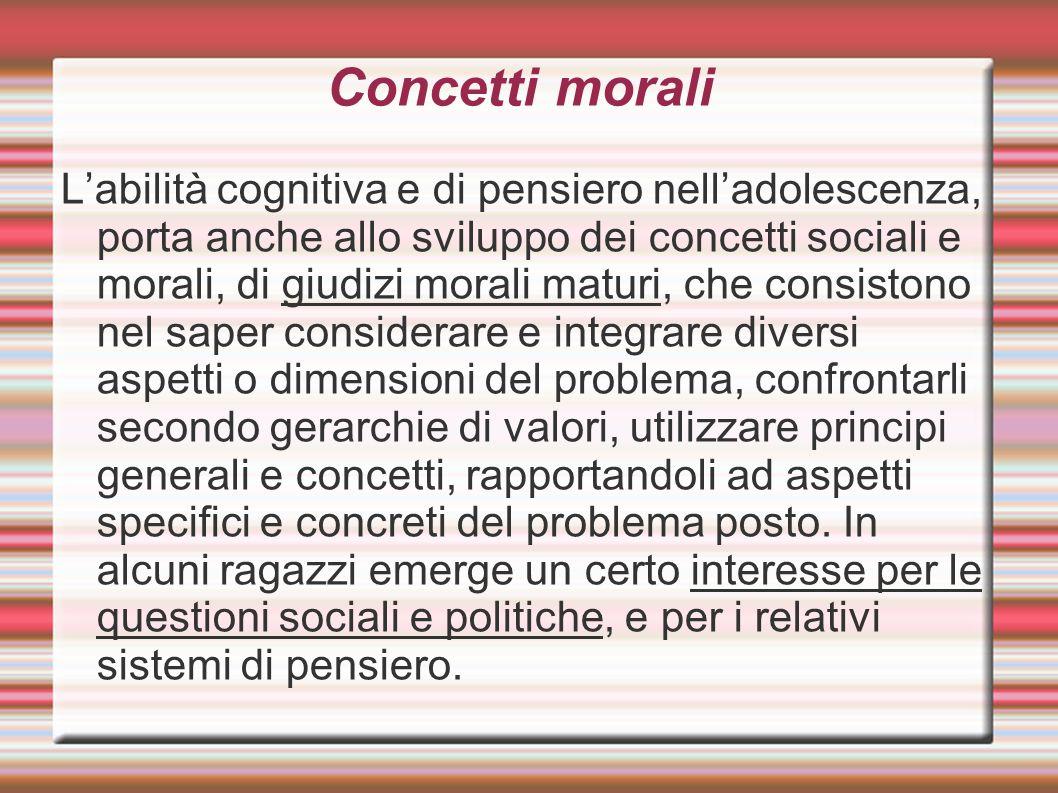 Concetti morali L'abilità cognitiva e di pensiero nell'adolescenza, porta anche allo sviluppo dei concetti sociali e morali, di giudizi morali maturi,