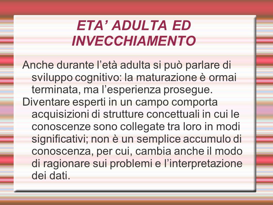 ETA' ADULTA ED INVECCHIAMENTO Anche durante l'età adulta si può parlare di sviluppo cognitivo: la maturazione è ormai terminata, ma l'esperienza prose